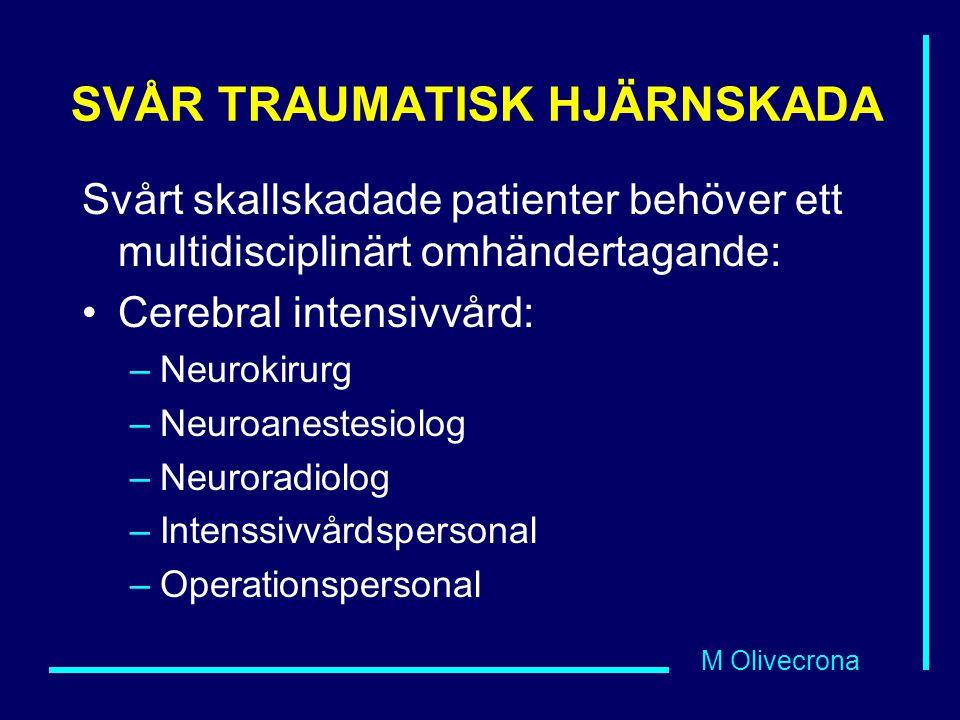 M Olivecrona SVÅR TRAUMATISK HJÄRNSKADA Svårt skallskadade patienter behöver ett multidisciplinärt omhändertagande: Cerebral intensivvård: –Neurokirurg –Neuroanestesiolog –Neuroradiolog –Intenssivvårdspersonal –Operationspersonal