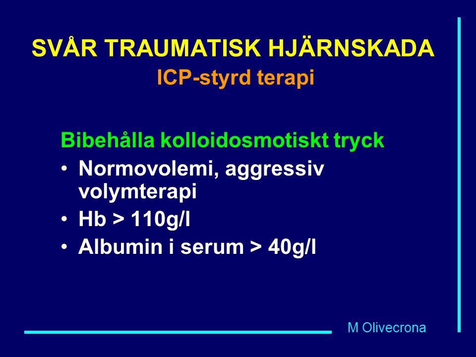 M Olivecrona SVÅR TRAUMATISK HJÄRNSKADA ICP-styrd terapi Bibehålla kolloidosmotiskt tryck Normovolemi, aggressiv volymterapi Hb > 110g/l Albumin i ser