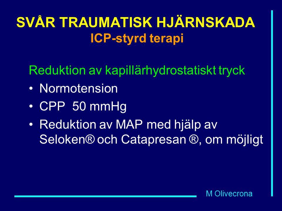 M Olivecrona SVÅR TRAUMATISK HJÄRNSKADA ICP-styrd terapi Reduktion av kapillärhydrostatiskt tryck Normotension CPP 50 mmHg Reduktion av MAP med hjälp