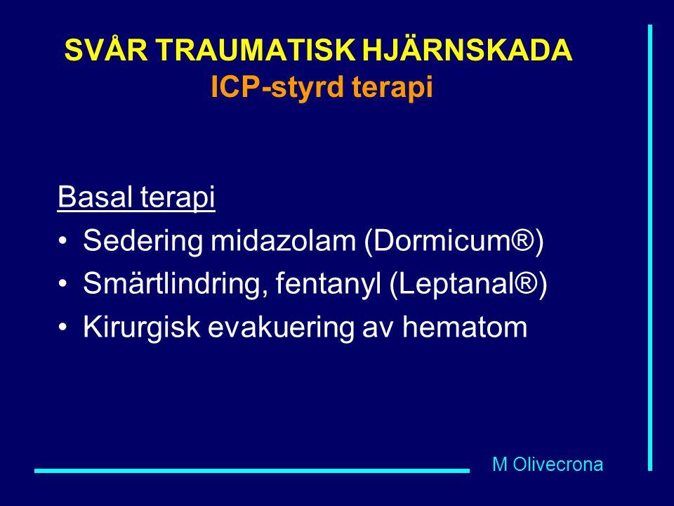 M Olivecrona SVÅR TRAUMATISK HJÄRNSKADA ICP-styrd terapi Basal terapi Sedering midazolam (Dormicum®) Smärtlindring, fentanyl (Leptanal®) Kirurgisk eva