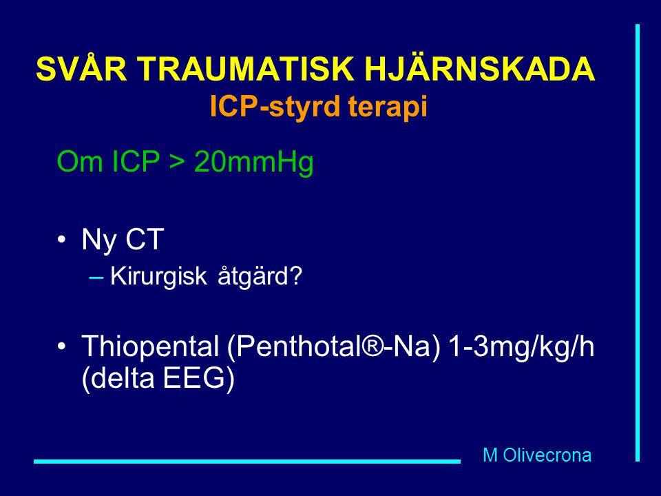 M Olivecrona SVÅR TRAUMATISK HJÄRNSKADA ICP-styrd terapi Om ICP > 20mmHg Ny CT –Kirurgisk åtgärd? Thiopental (Penthotal®-Na) 1-3mg/kg/h (delta EEG)