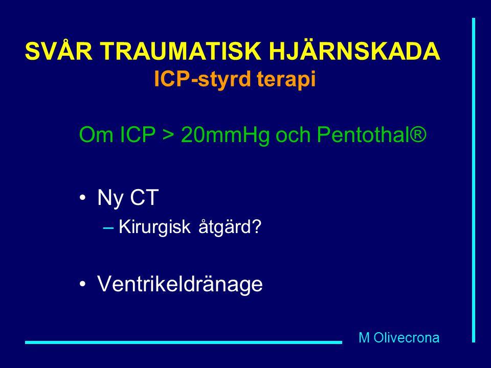 M Olivecrona SVÅR TRAUMATISK HJÄRNSKADA ICP-styrd terapi Om ICP > 20mmHg och Pentothal® Ny CT –Kirurgisk åtgärd? Ventrikeldränage