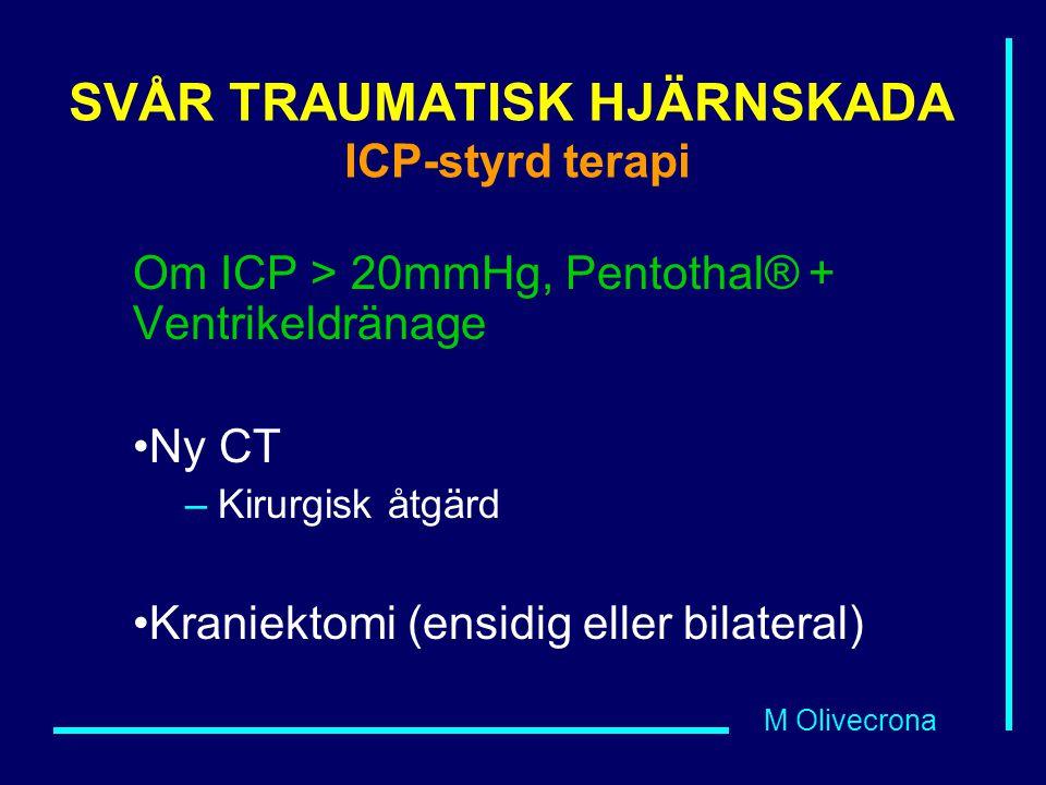 M Olivecrona SVÅR TRAUMATISK HJÄRNSKADA ICP-styrd terapi Om ICP > 20mmHg, Pentothal® + Ventrikeldränage Ny CT –Kirurgisk åtgärd Kraniektomi (ensidig e