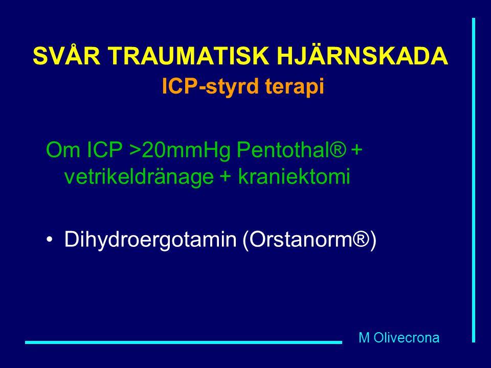 M Olivecrona SVÅR TRAUMATISK HJÄRNSKADA ICP-styrd terapi Om ICP >20mmHg Pentothal® + vetrikeldränage + kraniektomi Dihydroergotamin (Orstanorm®)