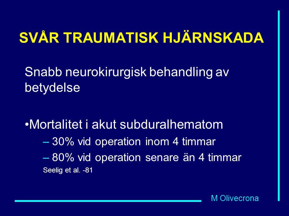 M Olivecrona SVÅR TRAUMATISK HJÄRNSKADA Snabb neurokirurgisk behandling av betydelse Mortalitet i akut subduralhematom –30% vid operation inom 4 timma