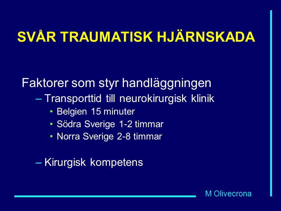 M Olivecrona SVÅR TRAUMATISK HJÄRNSKADA Faktorer som styr handläggningen –Transporttid till neurokirurgisk klinik Belgien 15 minuter Södra Sverige 1-2 timmar Norra Sverige 2-8 timmar –Kirurgisk kompetens