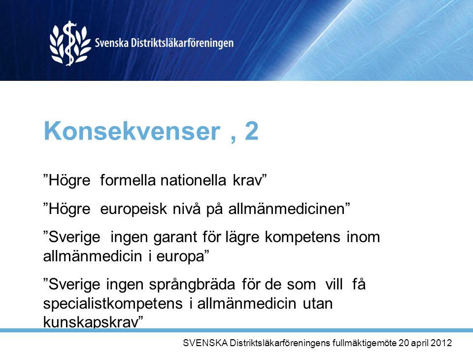Konsekvenser, 2 Högre formella nationella krav Högre europeisk nivå på allmänmedicinen Sverige ingen garant för lägre kompetens inom allmänmedicin i europa Sverige ingen språngbräda för de som vill få specialistkompetens i allmänmedicin utan kunskapskrav SVENSKA Distriktsläkarföreningens fullmäktigemöte 20 april 2012