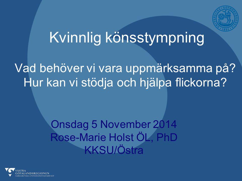 Onsdag 5 November 2014 Rose-Marie Holst ÖL, PhD KKSU/Östra Kvinnlig könsstympning Vad behöver vi vara uppmärksamma på.