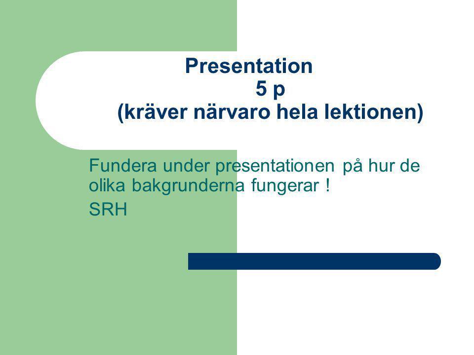 Presentation 5 p (kräver närvaro hela lektionen) Fundera under presentationen på hur de olika bakgrunderna fungerar .
