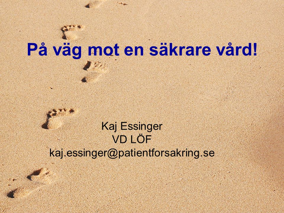 2007-01-30 Kaj Essinger 3:e Patientsäkerhetskonferensen På väg mot en säkrare vård! Kaj Essinger VD LÖF kaj.essinger@patientforsakring.se