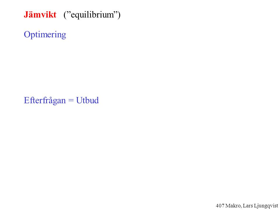 Jämvikt ( equilibrium ) Optimering D(P, ·) S(P, ·) Efterfrågan = Utbud D(P, ·) = S(P, ·) P Q D S 407 Makro, Lars Ljungqvist