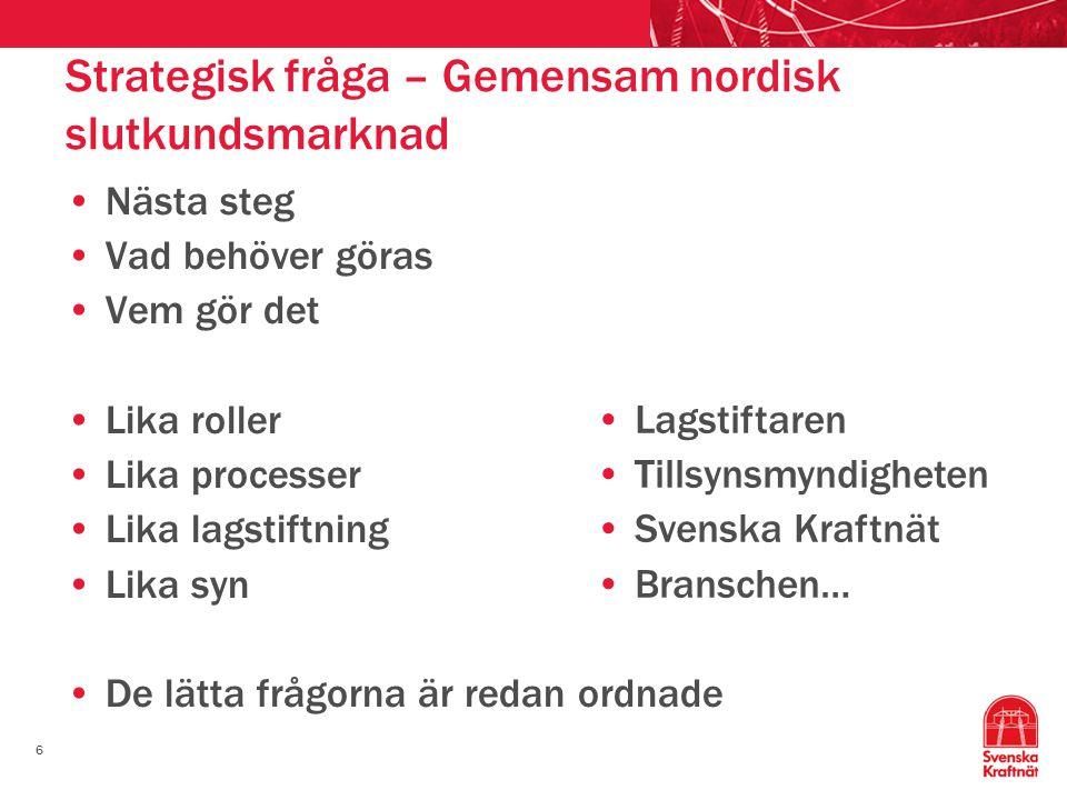 6 Strategisk fråga – Gemensam nordisk slutkundsmarknad Nästa steg Vad behöver göras Vem gör det Lika roller Lika processer Lika lagstiftning Lika syn De lätta frågorna är redan ordnade Lagstiftaren Tillsynsmyndigheten Svenska Kraftnät Branschen…