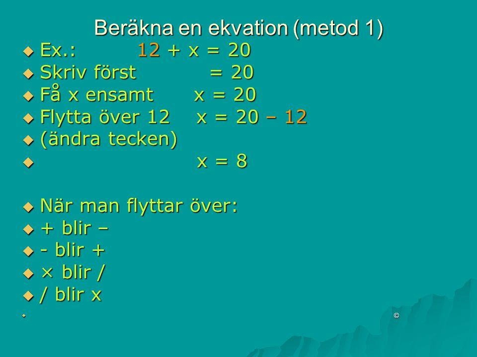 Beräkna en ekvation (metod 1)  Ex.: 12 + x = 20  Skriv först = 20  Få x ensamt x = 20  Flytta över 12 x = 20 – 12  (ändra tecken)  x = 8  När man flyttar över:  + blir –  - blir +  × blir /  / blir x  ©