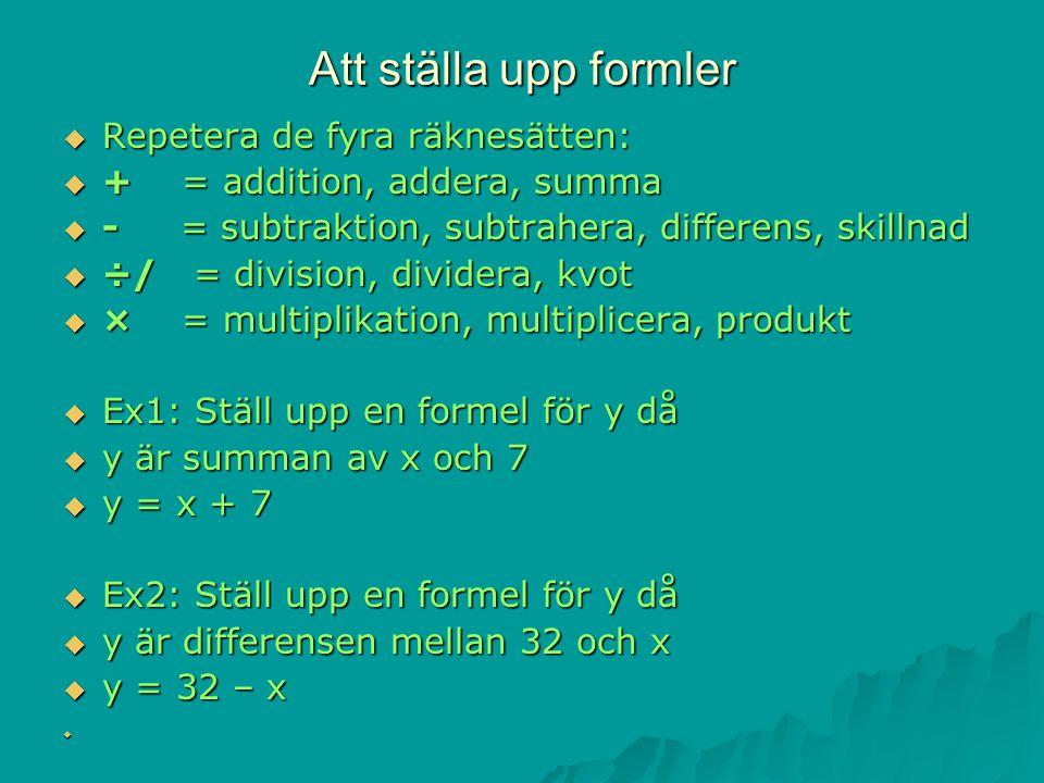 Att ställa upp formler  Repetera de fyra räknesätten:  + = addition, addera, summa  - = subtraktion, subtrahera, differens, skillnad  ÷/ = division, dividera, kvot  × = multiplikation, multiplicera, produkt  Ex1: Ställ upp en formel för y då  y är summan av x och 7  y = x + 7  Ex2: Ställ upp en formel för y då  y är differensen mellan 32 och x  y = 32 – x 