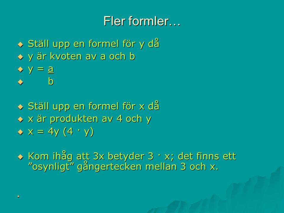 Fler formler…  Ställ upp en formel för y då  y är kvoten av a och b  y = a  b  Ställ upp en formel för x då  x är produkten av 4 och y  x = 4y (4 · y)  Kom ihåg att 3x betyder 3 · x; det finns ett osynligt gångertecken mellan 3 och x.