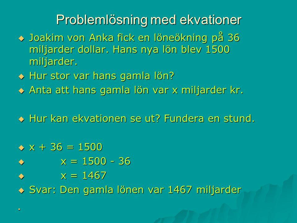 Problemlösning med ekvationer  Joakim von Anka fick en löneökning på 36 miljarder dollar. Hans nya lön blev 1500 miljarder.  Hur stor var hans gamla