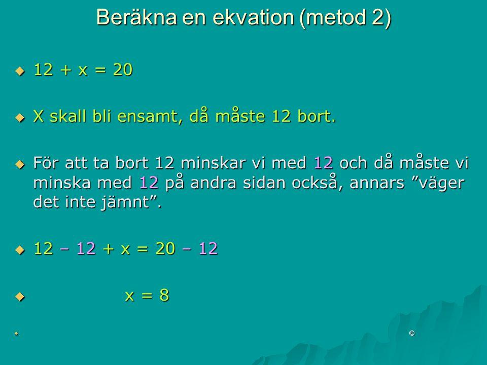 Beräkna en ekvation (metod 2)  12 + x = 20  X skall bli ensamt, då måste 12 bort.  För att ta bort 12 minskar vi med 12 och då måste vi minska med