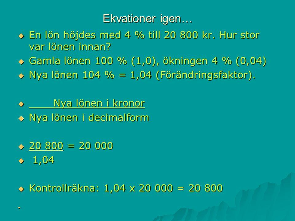 Ekvationer igen…  En lön höjdes med 4 % till 20 800 kr. Hur stor var lönen innan?  Gamla lönen 100 % (1,0), ökningen 4 % (0,04)  Nya lönen 104 % =
