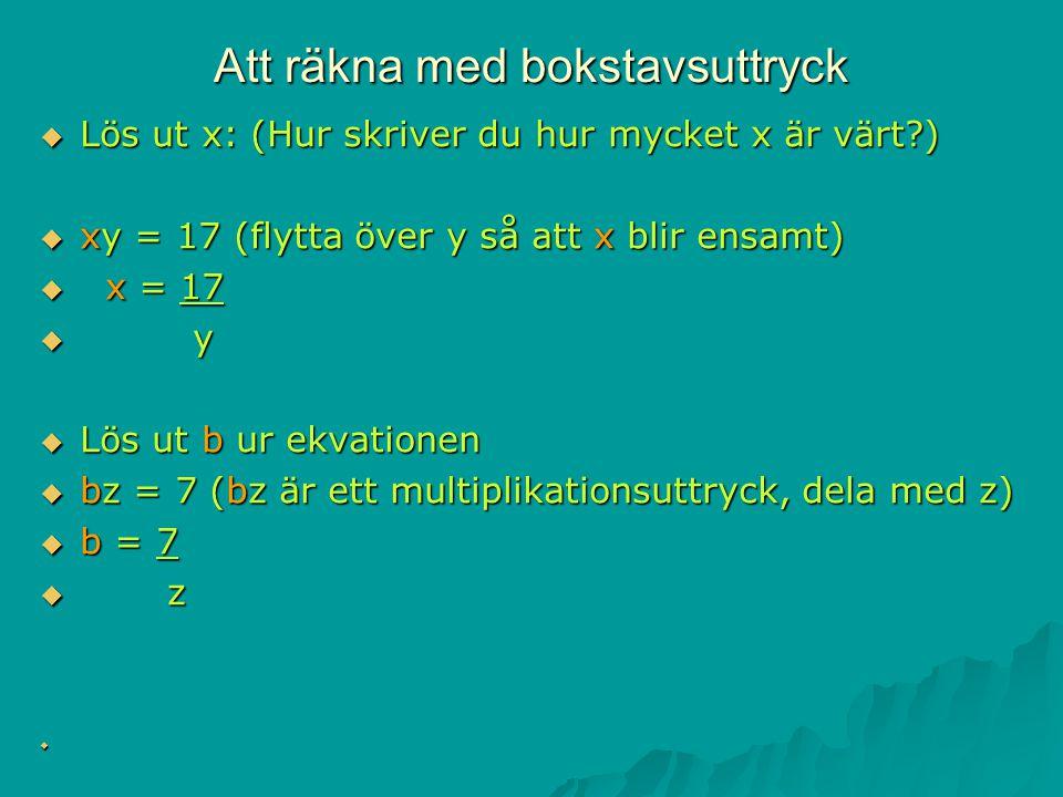 Att räkna med bokstavsuttryck  Lös ut x: (Hur skriver du hur mycket x är värt?)  xy = 17 (flytta över y så att x blir ensamt)  x = 17  y  Lös ut b ur ekvationen  bz = 7 (bz är ett multiplikationsuttryck, dela med z)  b = 7  z 