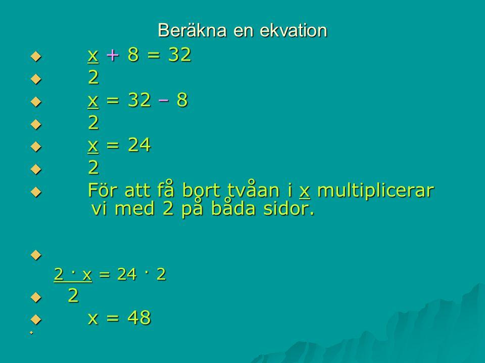 Beräkna en ekvation  x + 8 = 32  2  x = 32 – 8  2  x = 24  2  För att få bort tvåan i x multiplicerar vi med 2 på båda sidor.  2 · x = 24 · 2