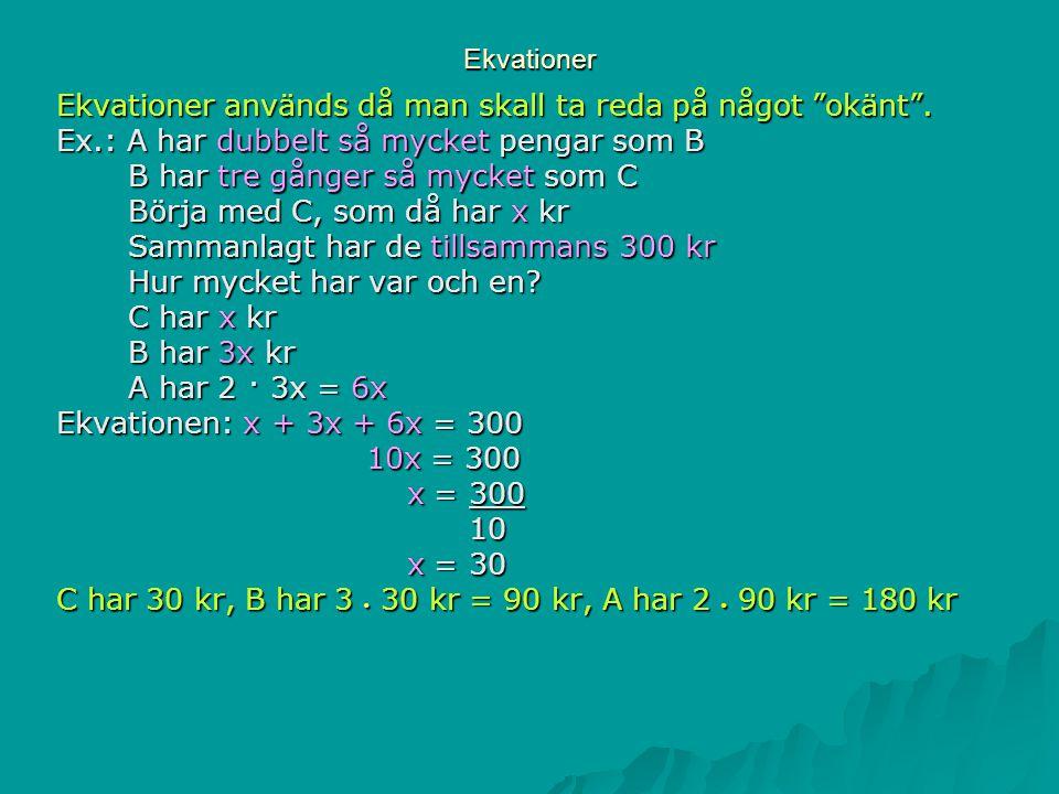 """Ekvationer Ekvationer används då man skall ta reda på något """"okänt"""". Ex.: A har dubbelt så mycket pengar som B B har tre gånger så mycket som C B har"""