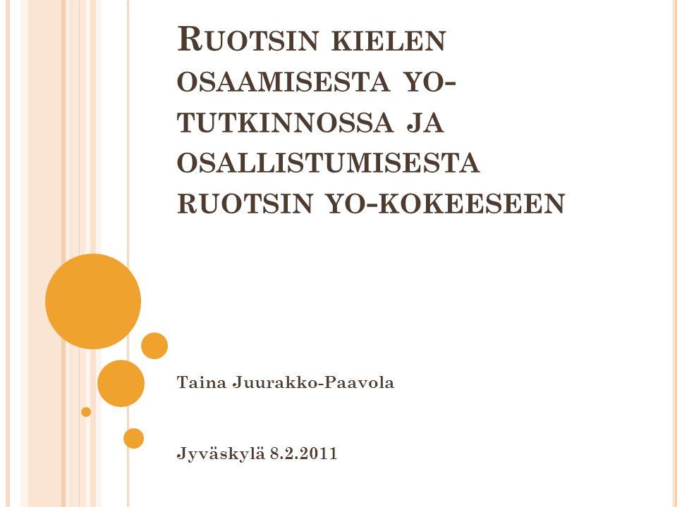 R UOTSIN KIELEN OSAAMISESTA YO - TUTKINNOSSA JA OSALLISTUMISESTA RUOTSIN YO - KOKEESEEN Taina Juurakko-Paavola Jyväskylä 8.2.2011