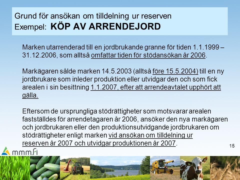 15 Grund för ansökan om tilldelning ur reserven Exempel: KÖP AV ARRENDEJORD Marken utarrenderad till en jordbrukande granne för tiden 1.1.1999 – 31.12