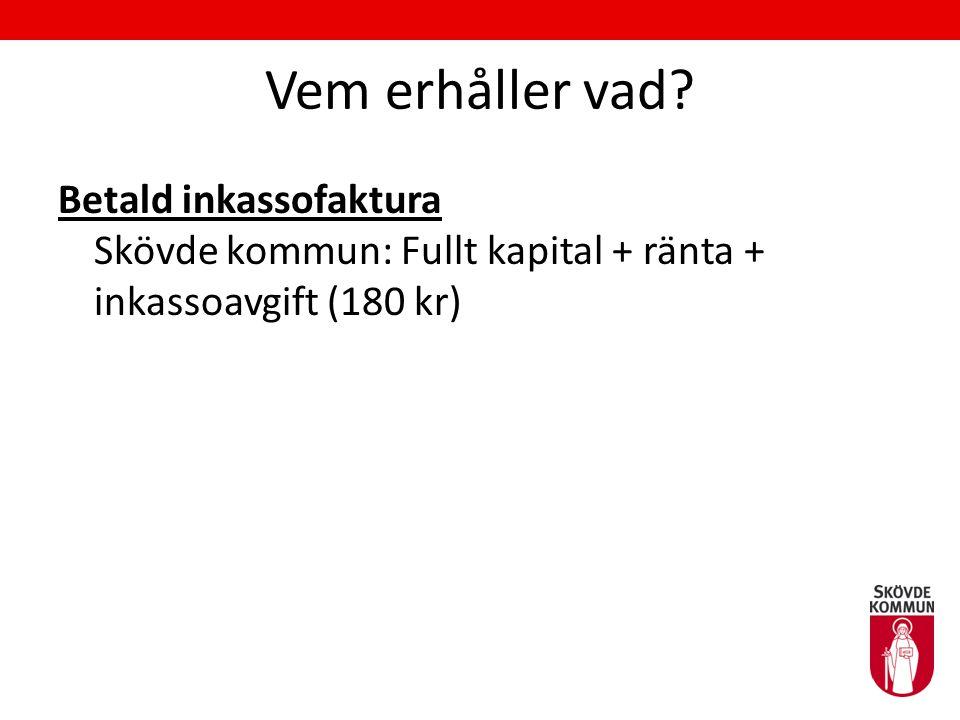 Vem erhåller vad? Betald inkassofaktura Skövde kommun: Fullt kapital + ränta + inkassoavgift (180 kr)