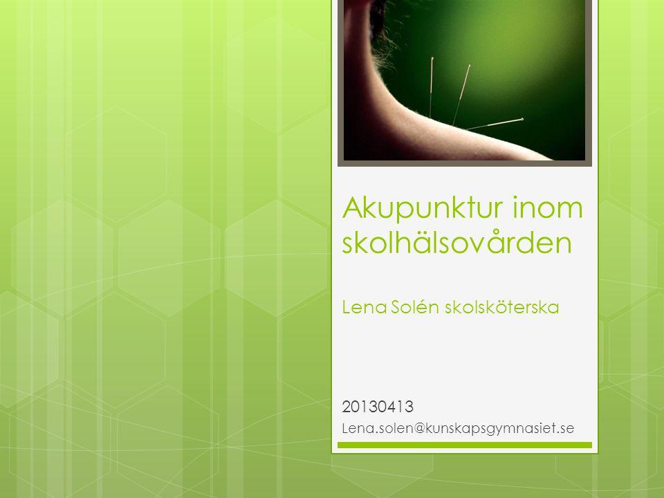Akupunktur inom skolhälsovården Lena Solén skolsköterska 20130413 Lena.solen@kunskapsgymnasiet.se