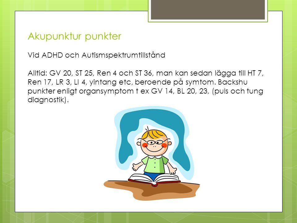 Akupunktur punkter Vid ADHD och Autismspektrumtillstånd Alltid: GV 20, ST 25, Ren 4 och ST 36, man kan sedan lägga till HT 7, Ren 17, LR 3, LI 4, yintang etc, beroende på symtom.