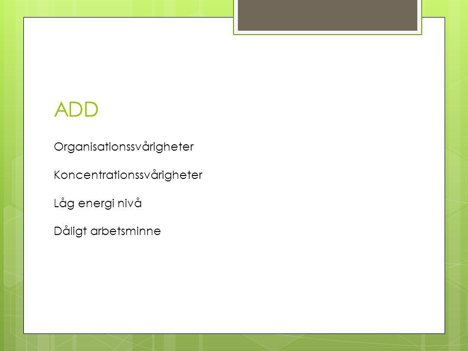 ADD Organisationssvårigheter Koncentrationssvårigheter Låg energi nivå Dåligt arbetsminne