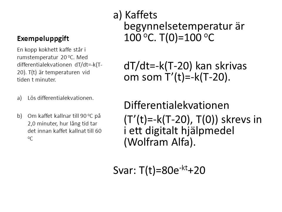 Exempeluppgift a) Kaffets begynnelsetemperatur är 100 o C. T(0)=100 o C dT/dt=-k(T-20) kan skrivas om som T'(t)=-k(T-20). Differentialekvationen (T'(t