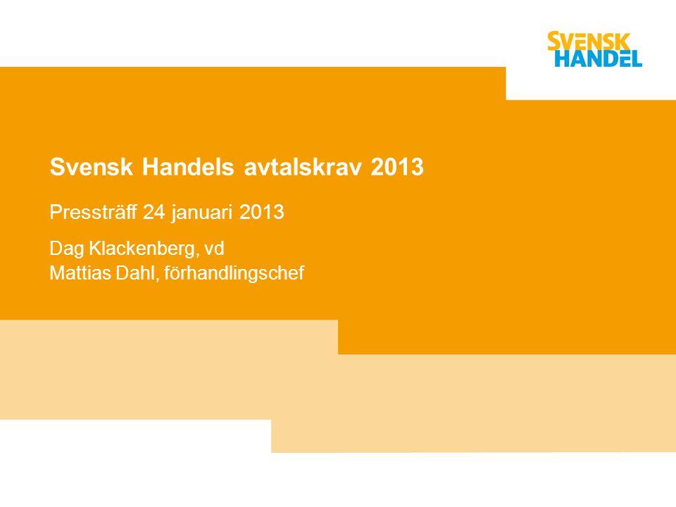 Svensk Handels avtalskrav 2013 Pressträff 24 januari 2013 Dag Klackenberg, vd Mattias Dahl, förhandlingschef