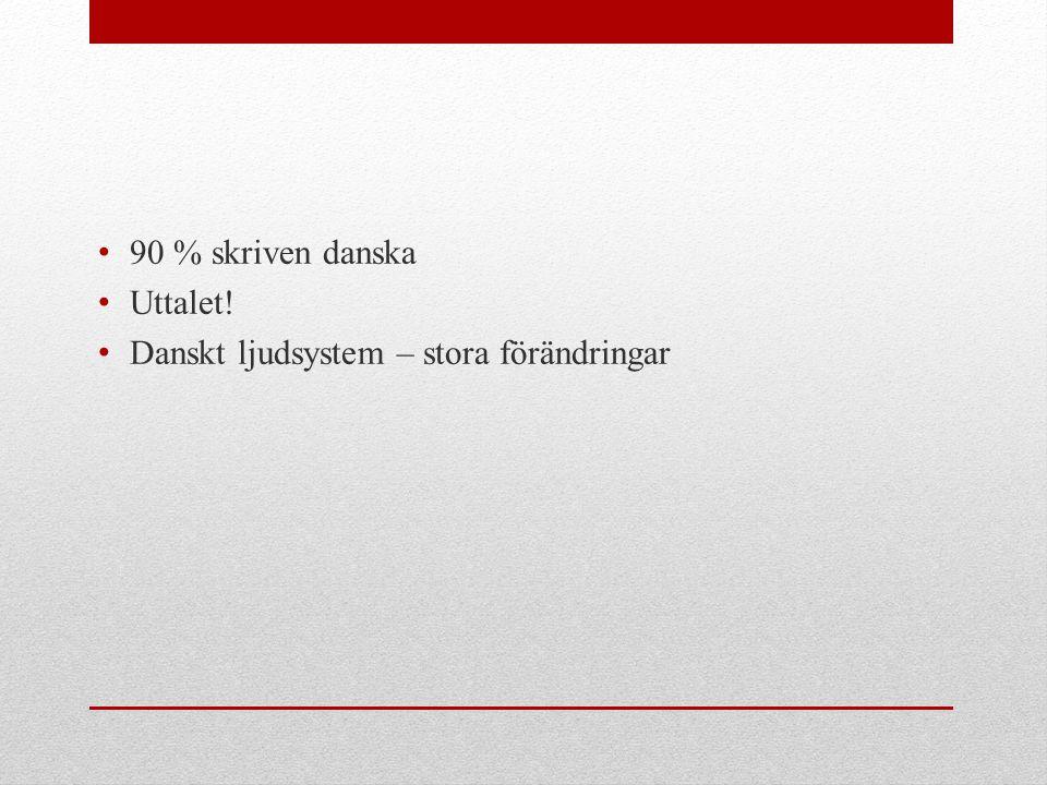 90 % skriven danska Uttalet! Danskt ljudsystem – stora förändringar
