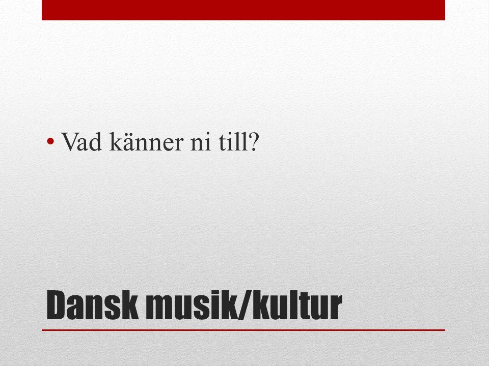 Dansk musik/kultur Vad känner ni till?