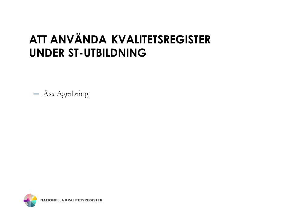 ATT ANVÄNDA KVALITETSREGISTER UNDER ST-UTBILDNING Åsa Agerbring