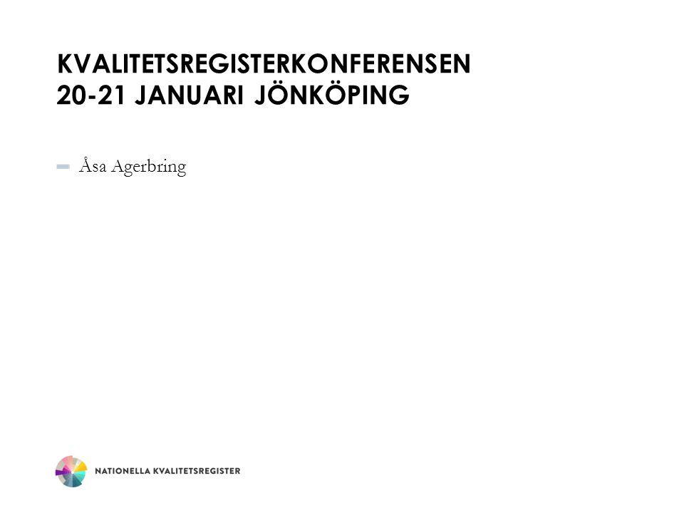 KVALITETSREGISTERKONFERENSEN 20-21 JANUARI JÖNKÖPING Åsa Agerbring
