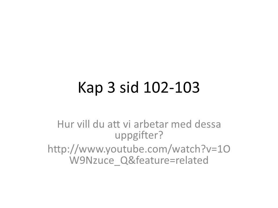 Kap 3 sid 102-103 Hur vill du att vi arbetar med dessa uppgifter? http://www.youtube.com/watch?v=1O W9Nzuce_Q&feature=related