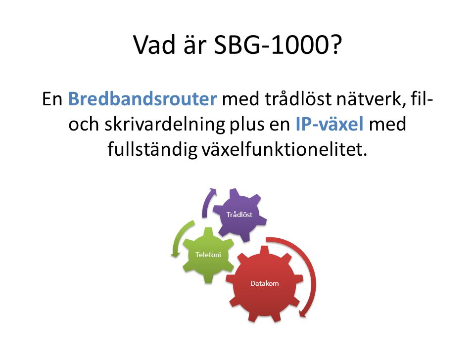 Vad är SBG-1000? En Bredbandsrouter med trådlöst nätverk, fil- och skrivardelning plus en IP-växel med fullständig växelfunktionelitet. Datakom Telefo