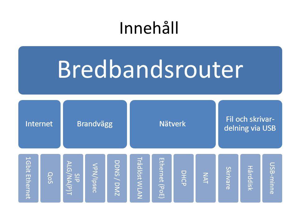 Innehåll Bredbandsrouter Internet 1Gbit Ethernet QoS Brandvägg SIP ALG/NA(P)T VPN/Ipsec DDNS / DMZ Nätverk Trådlöst WLAN Ethernet (PoE) DHCP NAT Fil o