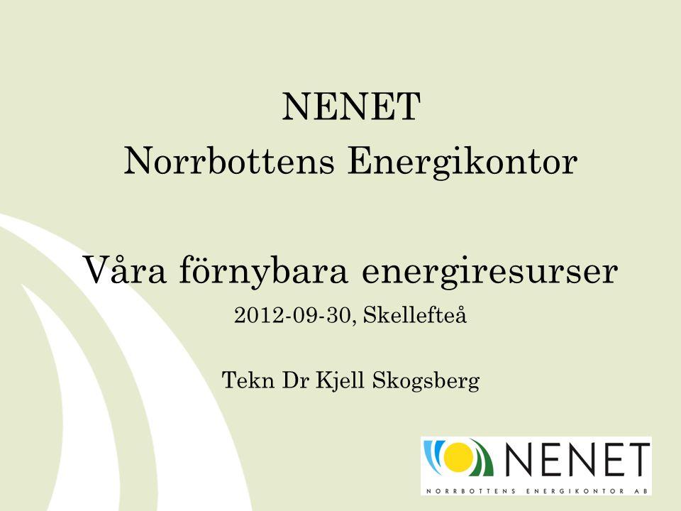 NENET Norrbottens Energikontor Våra förnybara energiresurser 2012-09-30, Skellefteå Tekn Dr Kjell Skogsberg
