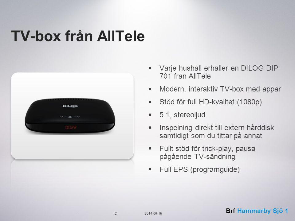 Brf Hammarby Sjö 1 TV-box från AllTele  Varje hushåll erhåller en DILOG DIP 701 från AllTele  Modern, interaktiv TV-box med appar  Stöd för full HD-kvalitet (1080p)  5.1, stereoljud  Inspelning direkt till extern hårddisk samtidigt som du tittar på annat  Fullt stöd för trick-play, pausa pågående TV-sändning  Full EPS (programguide) 122014-08-15