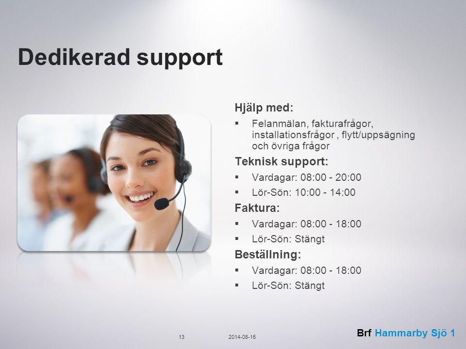 Brf Hammarby Sjö 1 Dedikerad support Hjälp med:  Felanmälan, fakturafrågor, installationsfrågor, flytt/uppsägning och övriga frågor Teknisk support:  Vardagar: 08:00 - 20:00  Lör-Sön: 10:00 - 14:00 Faktura:  Vardagar: 08:00 - 18:00  Lör-Sön: Stängt Beställning:  Vardagar: 08:00 - 18:00  Lör-Sön: Stängt 132014-08-15