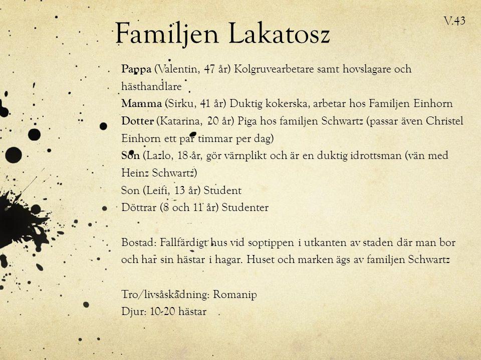 Familjen Lakatosz Pappa (Valentin, 47 år) Kolgruvearbetare samt hovslagare och hästhandlare Mamma (Sirku, 41 år) Duktig kokerska, arbetar hos Familjen Einhorn Dotter (Katarina, 20 år) Piga hos familjen Schwartz (passar även Christel Einhorn ett par timmar per dag) Son (Lazlo, 18 år, gör värnplikt och är en duktig idrottsman (vän med Heinz Schwartz) Son (Leifi, 13 år) Student Döttrar (8 och 11 år) Studenter Bostad: Fallfärdigt hus vid soptippen i utkanten av staden där man bor och har sin hästar i hagar.