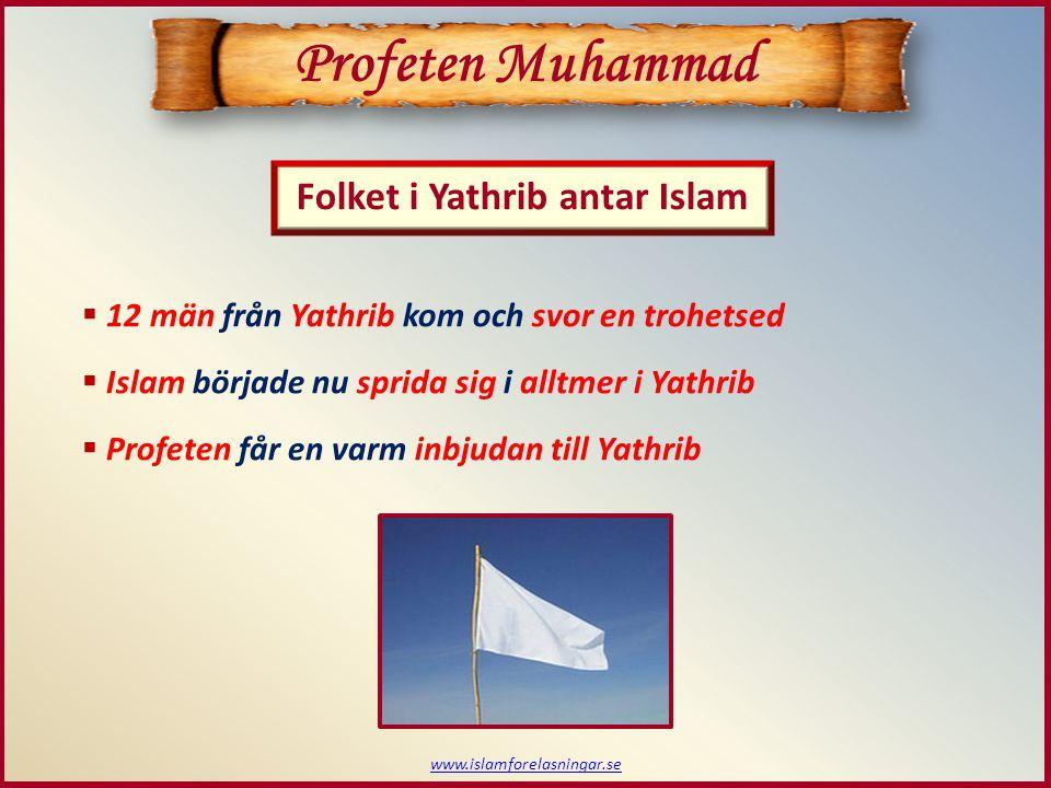 www.islamforelasningar.se Folket i Yathrib antar Islam Profeten Muhammad  12 män från Yathrib kom och svor en trohetsed  Islam började nu sprida sig i alltmer i Yathrib  Profeten får en varm inbjudan till Yathrib
