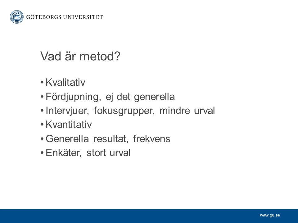 www.gu.se Vad är metod? Kvalitativ Fördjupning, ej det generella Intervjuer, fokusgrupper, mindre urval Kvantitativ Generella resultat, frekvens Enkät