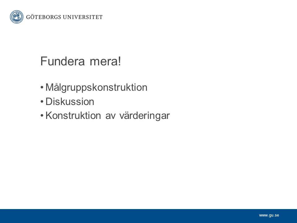 www.gu.se Fundera mera! Målgruppskonstruktion Diskussion Konstruktion av värderingar