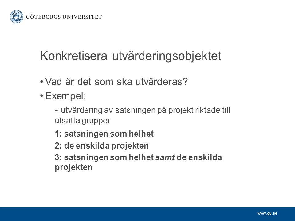 www.gu.se Konkretisera utvärderingsobjektet Vad är det som ska utvärderas? Exempel: - utvärdering av satsningen på projekt riktade till utsatta gruppe