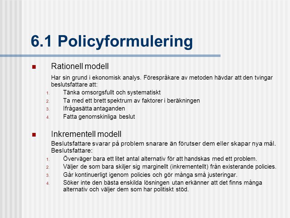 6.1 Policyformulering Rationell modell Har sin grund i ekonomisk analys. Förespråkare av metoden hävdar att den tvingar beslutsfattare att:  Tänka o