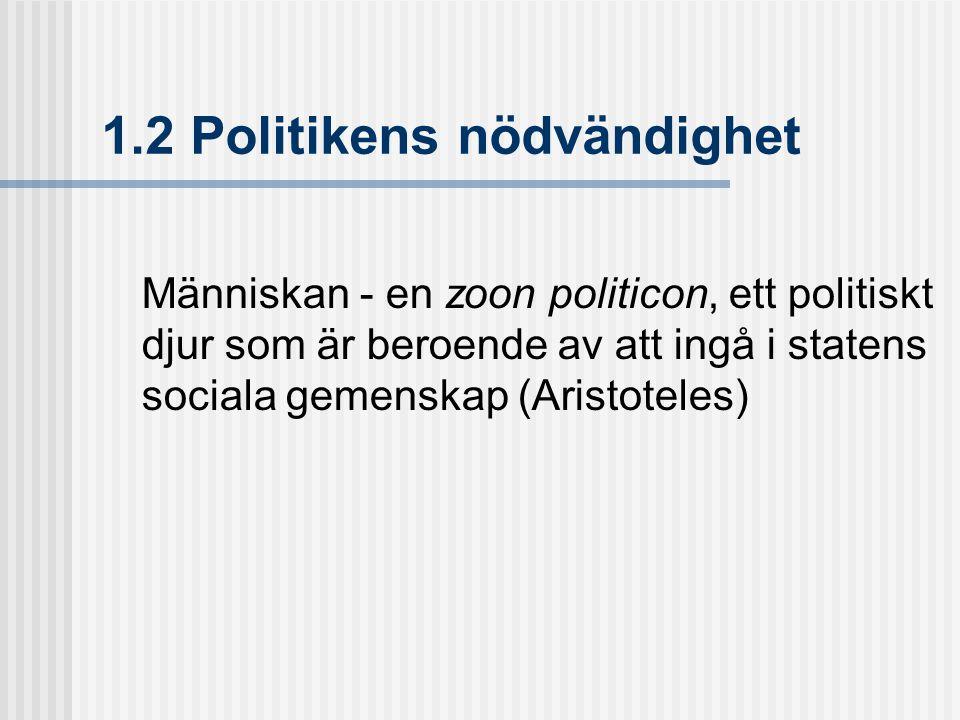 1.2 Politikens nödvändighet Människan - en zoon politicon, ett politiskt djur som är beroende av att ingå i statens sociala gemenskap (Aristoteles)